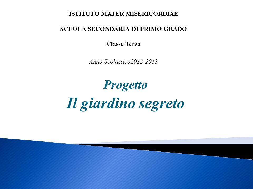 Progetto Il giardino segreto ISTITUTO MATER MISERICORDIAE SCUOLA SECONDARIA DI PRIMO GRADO Classe Terza Anno Scolastico2012-2013