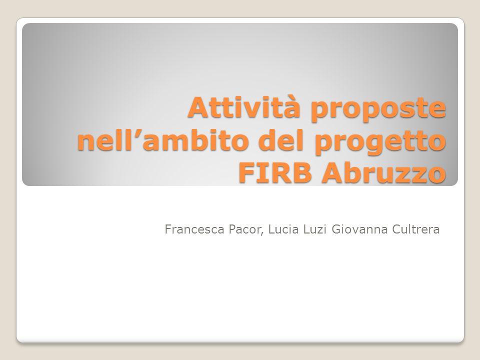 Attività proposte nellambito del progetto FIRB Abruzzo Francesca Pacor, Lucia Luzi Giovanna Cultrera