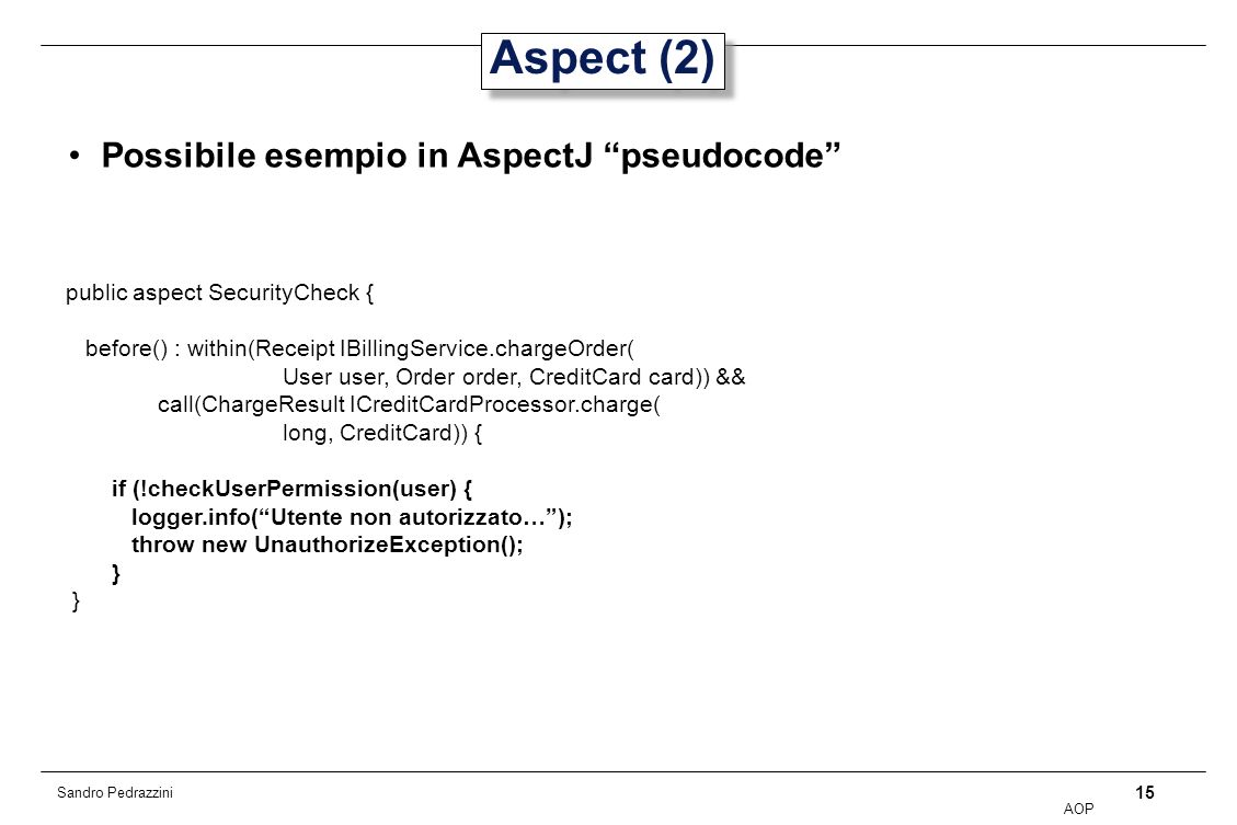 15 AOP Sandro Pedrazzini Aspect (2) Possibile esempio in AspectJ pseudocode public aspect SecurityCheck { before() : within(Receipt IBillingService.chargeOrder( User user, Order order, CreditCard card)) && call(ChargeResult ICreditCardProcessor.charge( long, CreditCard)) { if (!checkUserPermission(user) { logger.info(Utente non autorizzato…); throw new UnauthorizeException(); }