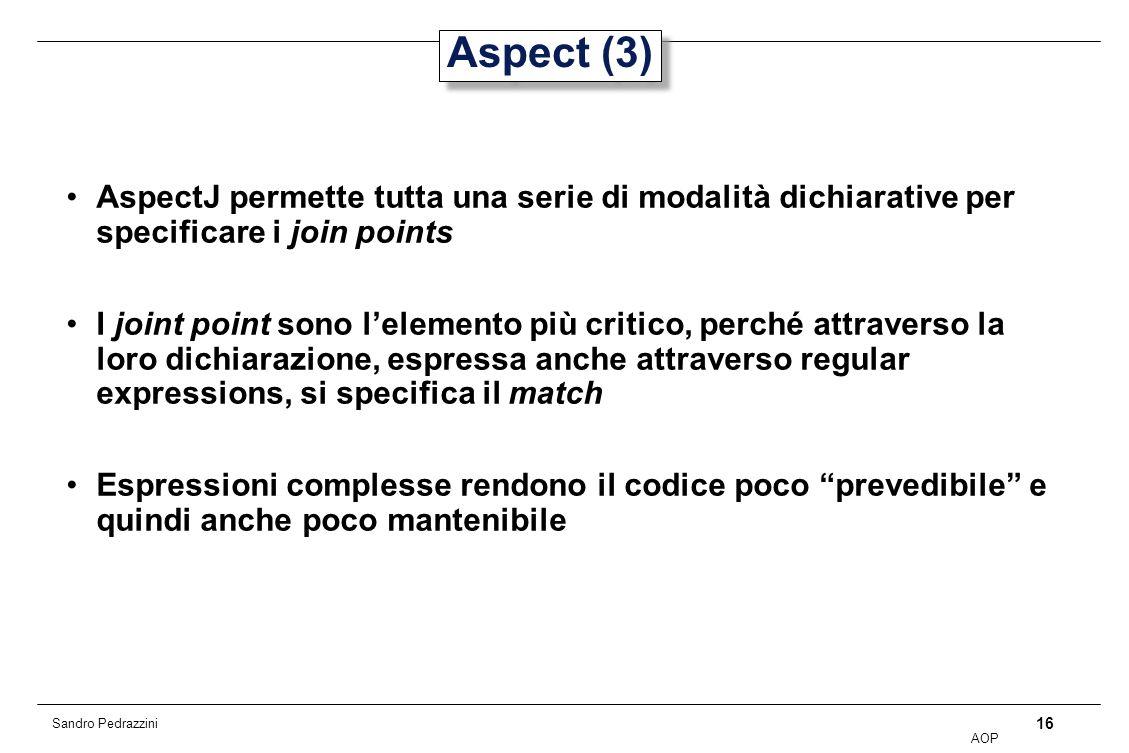 16 AOP Sandro Pedrazzini Aspect (3) AspectJ permette tutta una serie di modalità dichiarative per specificare i join points I joint point sono lelemento più critico, perché attraverso la loro dichiarazione, espressa anche attraverso regular expressions, si specifica il match Espressioni complesse rendono il codice poco prevedibile e quindi anche poco mantenibile