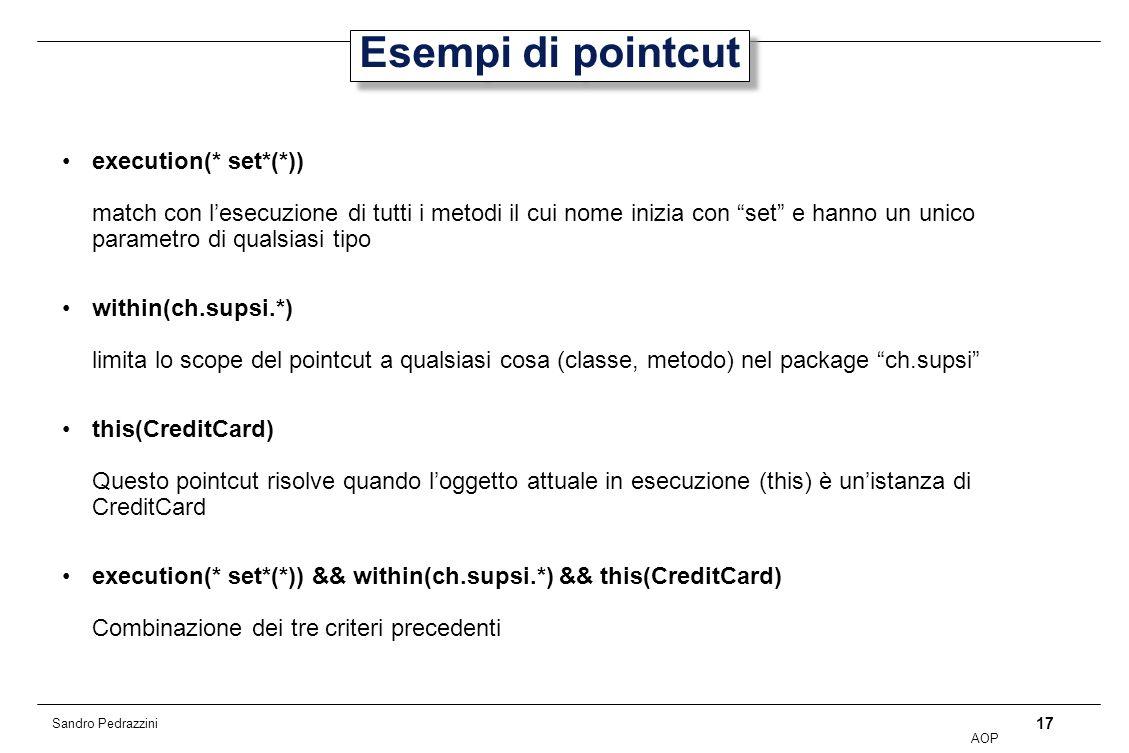 17 AOP Sandro Pedrazzini Esempi di pointcut execution(* set*(*)) match con lesecuzione di tutti i metodi il cui nome inizia con set e hanno un unico parametro di qualsiasi tipo within(ch.supsi.*) limita lo scope del pointcut a qualsiasi cosa (classe, metodo) nel package ch.supsi this(CreditCard) Questo pointcut risolve quando loggetto attuale in esecuzione (this) è unistanza di CreditCard execution(* set*(*)) && within(ch.supsi.*) && this(CreditCard) Combinazione dei tre criteri precedenti