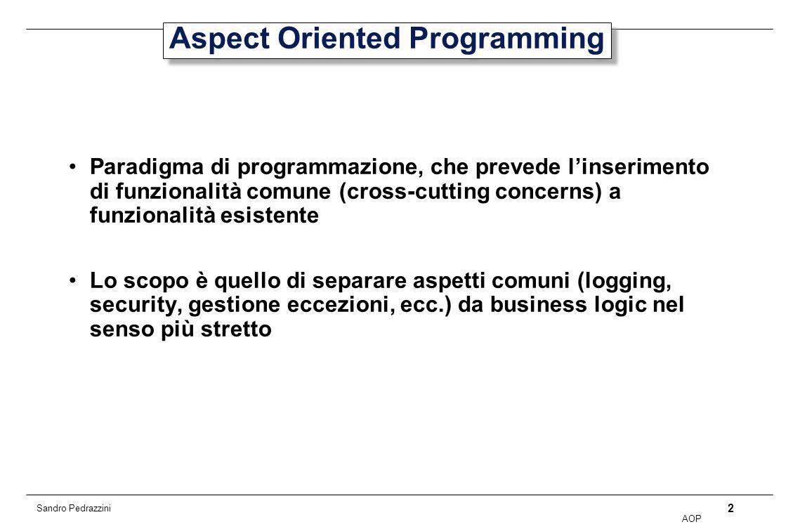 2 AOP Sandro Pedrazzini Aspect Oriented Programming Paradigma di programmazione, che prevede linserimento di funzionalità comune (cross-cutting concerns) a funzionalità esistente Lo scopo è quello di separare aspetti comuni (logging, security, gestione eccezioni, ecc.) da business logic nel senso più stretto