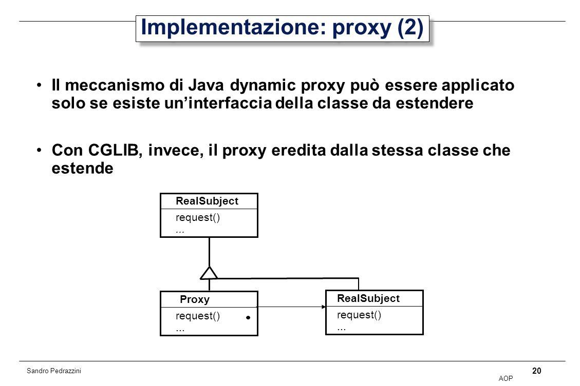 20 AOP Sandro Pedrazzini Implementazione: proxy (2) Il meccanismo di Java dynamic proxy può essere applicato solo se esiste uninterfaccia della classe da estendere Con CGLIB, invece, il proxy eredita dalla stessa classe che estende RealSubject Proxy request()...