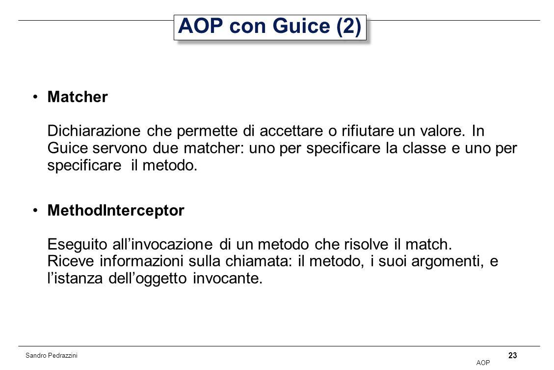 23 AOP Sandro Pedrazzini AOP con Guice (2) Matcher Dichiarazione che permette di accettare o rifiutare un valore.