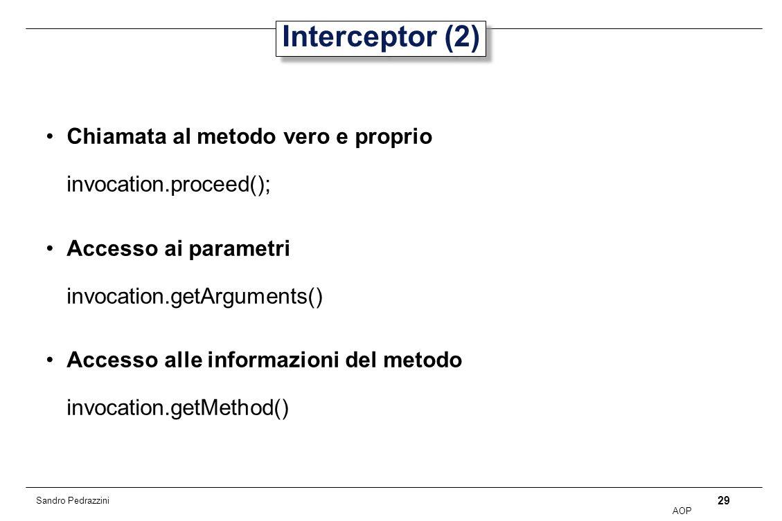 29 AOP Sandro Pedrazzini Interceptor (2) Chiamata al metodo vero e proprio invocation.proceed(); Accesso ai parametri invocation.getArguments() Accesso alle informazioni del metodo invocation.getMethod()