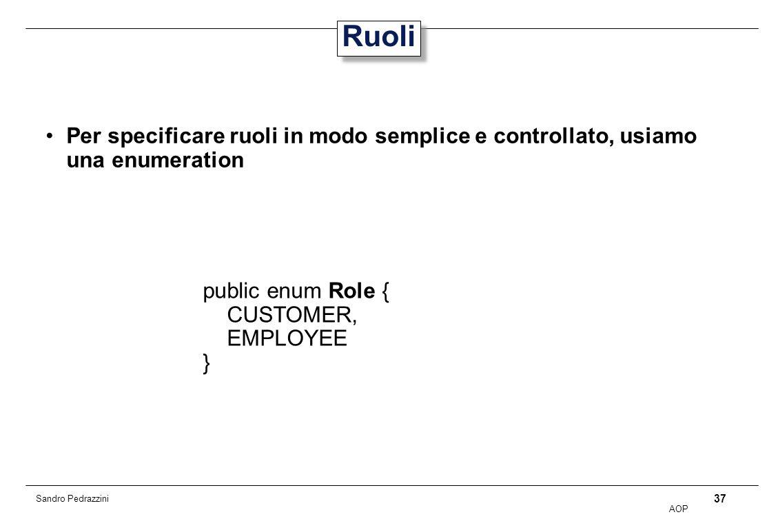 37 AOP Sandro Pedrazzini Ruoli Per specificare ruoli in modo semplice e controllato, usiamo una enumeration public enum Role { CUSTOMER, EMPLOYEE }