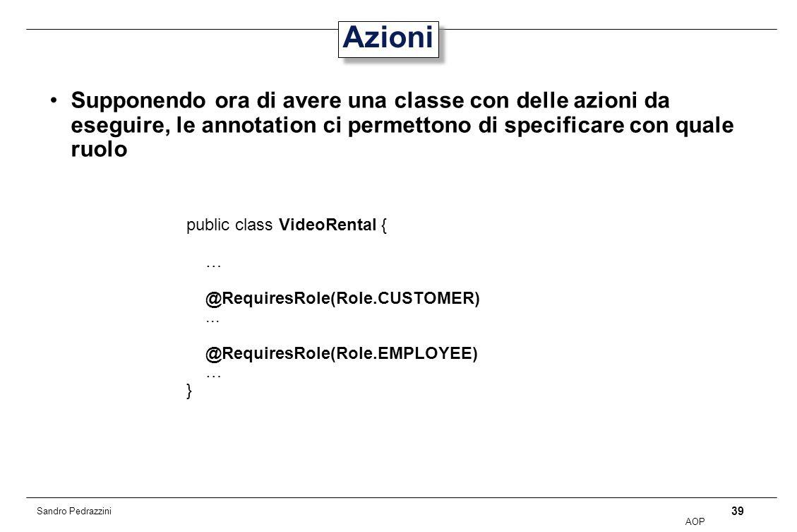 39 AOP Sandro Pedrazzini Azioni Supponendo ora di avere una classe con delle azioni da eseguire, le annotation ci permettono di specificare con quale ruolo public class VideoRental { … @RequiresRole(Role.CUSTOMER)...
