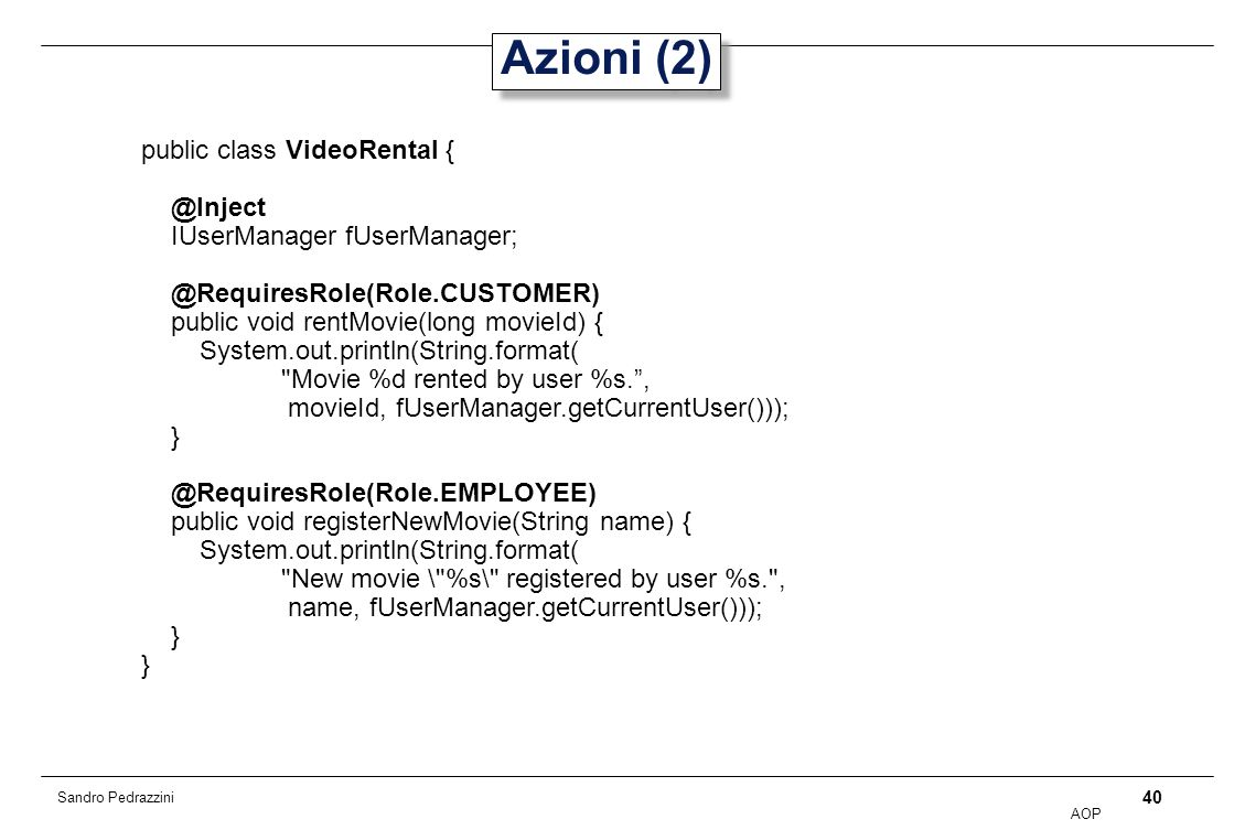 40 AOP Sandro Pedrazzini Azioni (2) public class VideoRental { @Inject IUserManager fUserManager; @RequiresRole(Role.CUSTOMER) public void rentMovie(long movieId) { System.out.println(String.format( Movie %d rented by user %s., movieId, fUserManager.getCurrentUser())); } @RequiresRole(Role.EMPLOYEE) public void registerNewMovie(String name) { System.out.println(String.format( New movie \ %s\ registered by user %s. , name, fUserManager.getCurrentUser())); }