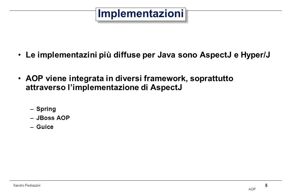 5 AOP Sandro Pedrazzini Implementazioni Le implementazini più diffuse per Java sono AspectJ e Hyper/J AOP viene integrata in diversi framework, soprattutto attraverso limplementazione di AspectJ –Spring –JBoss AOP –Guice
