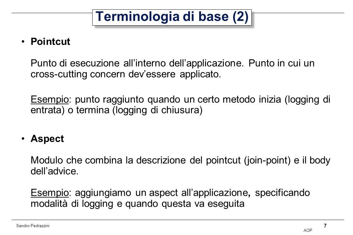 7 AOP Sandro Pedrazzini Terminologia di base (2) Pointcut Punto di esecuzione allinterno dellapplicazione.