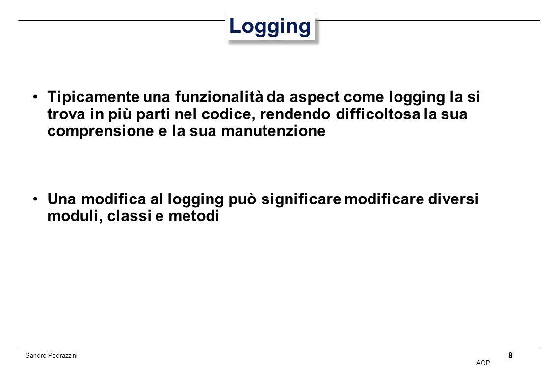 8 AOP Sandro Pedrazzini Logging Tipicamente una funzionalità da aspect come logging la si trova in più parti nel codice, rendendo difficoltosa la sua comprensione e la sua manutenzione Una modifica al logging può significare modificare diversi moduli, classi e metodi