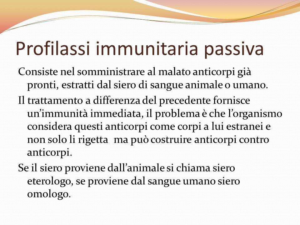 Profilassi immunitaria passiva Consiste nel somministrare al malato anticorpi già pronti, estratti dal siero di sangue animale o umano. Il trattamento