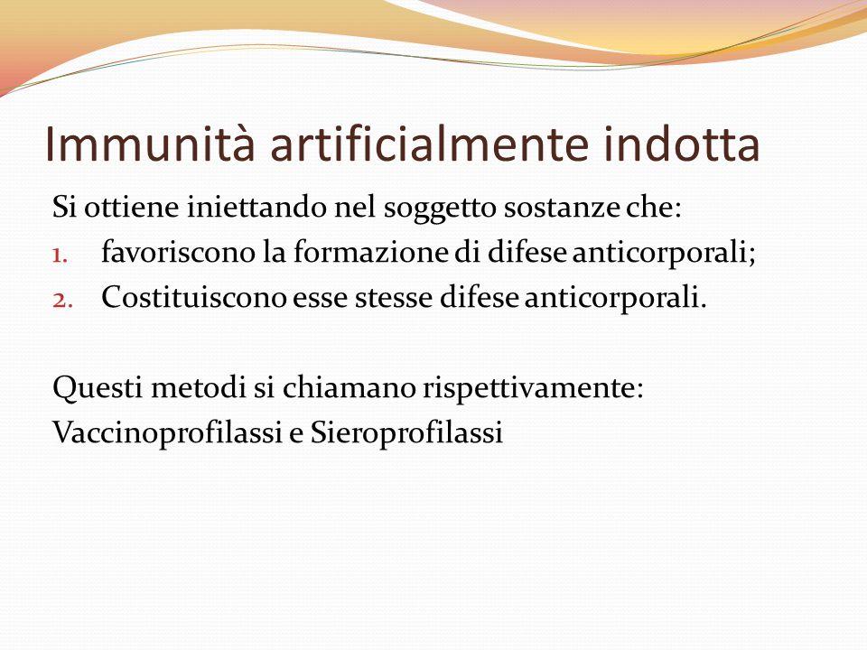 Immunità artificialmente indotta Si ottiene iniettando nel soggetto sostanze che: 1. favoriscono la formazione di difese anticorporali; 2. Costituisco