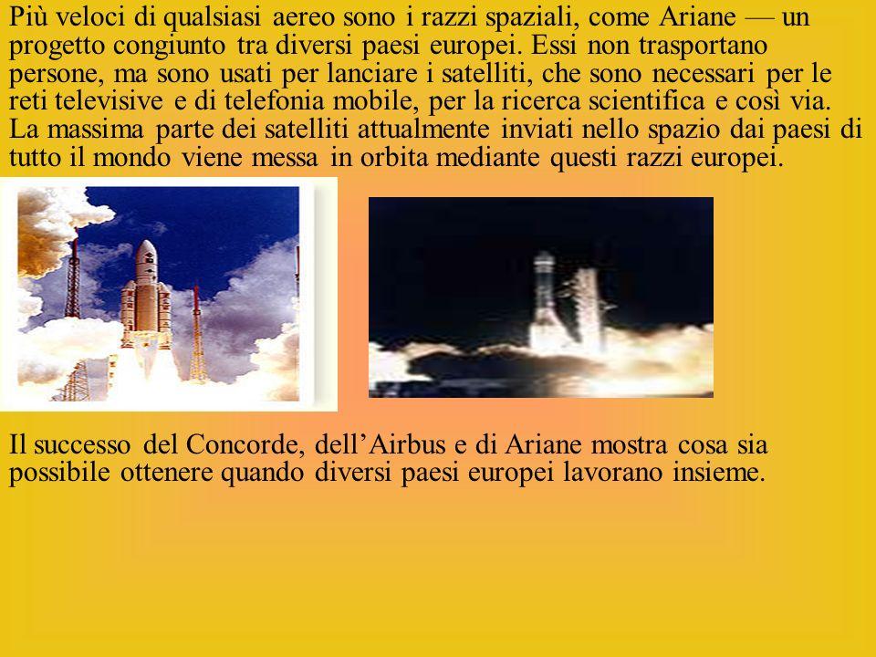 Più veloci di qualsiasi aereo sono i razzi spaziali, come Ariane un progetto congiunto tra diversi paesi europei. Essi non trasportano persone, ma son