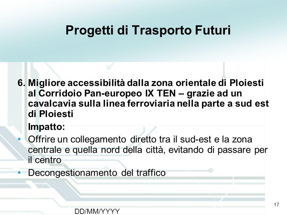 17 DD/MM/YYYY CATS - Type of meeting - Place 17 Progetti di Trasporto Futuri 6. Migliore accessibilità dalla zona orientale di Ploiesti al Corridoio P