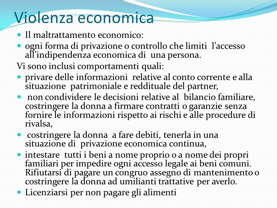 Violenza economica Il maltrattamento economico: ogni forma di privazione o controllo che limiti laccesso allindipendenza economica di una persona. Vi