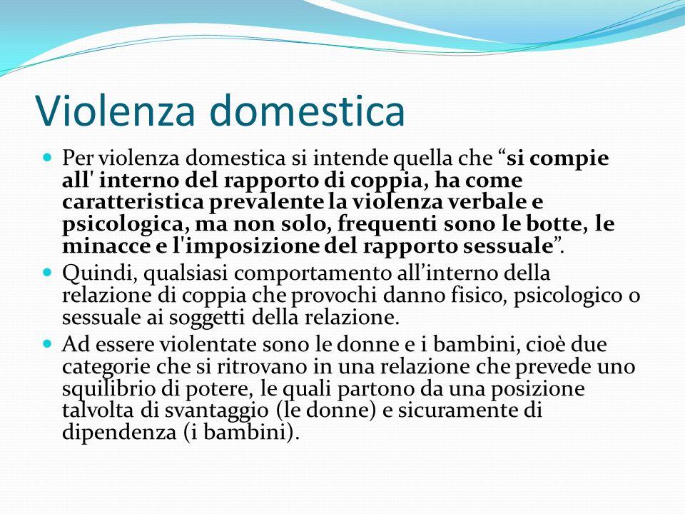 Violenza domestica Per violenza domestica si intende quella che si compie all interno del rapporto di coppia, ha come caratteristica prevalente la violenza verbale e psicologica, ma non solo, frequenti sono le botte, le minacce e l imposizione del rapporto sessuale.