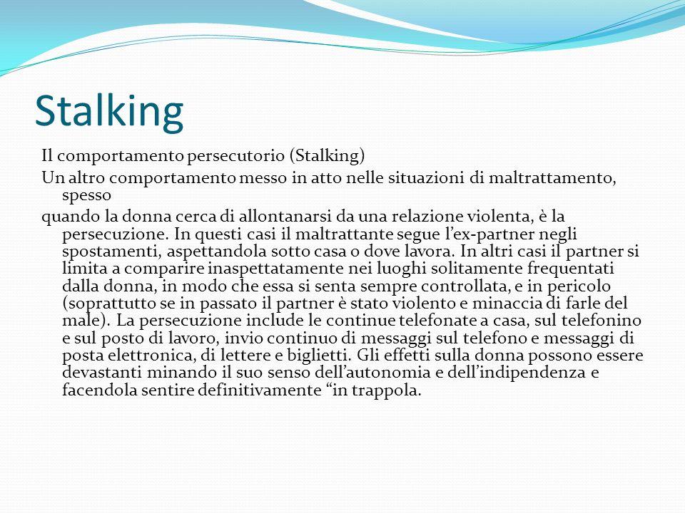 Stalking Il comportamento persecutorio (Stalking) Un altro comportamento messo in atto nelle situazioni di maltrattamento, spesso quando la donna cerc