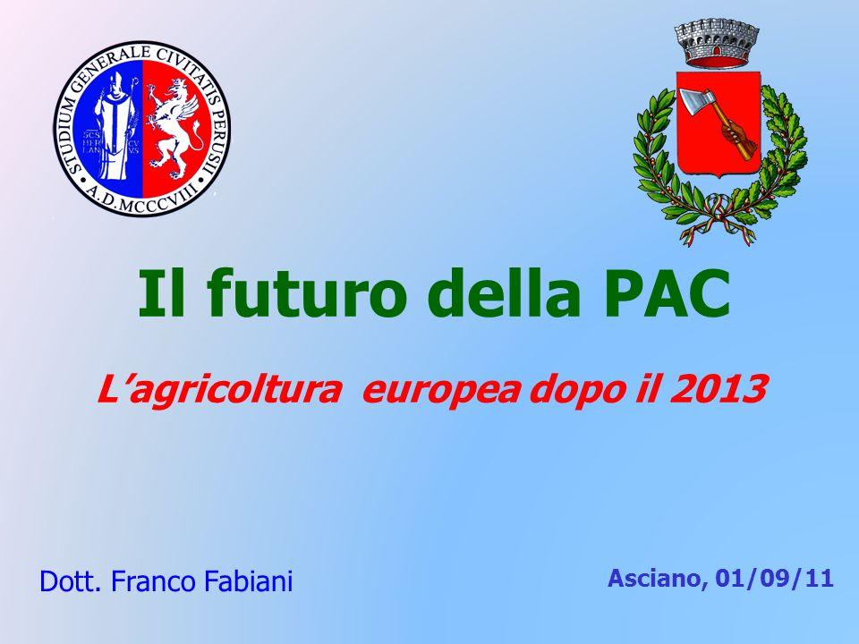 Il futuro della PAC Lagricoltura europea dopo il 2013 Dott. Franco Fabiani Asciano, 01/09/11