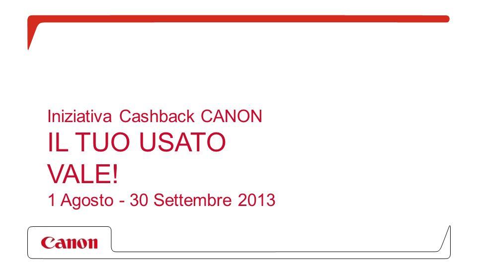 Iniziativa Cashback CANON IL TUO USATO VALE! 1 Agosto - 30 Settembre 2013