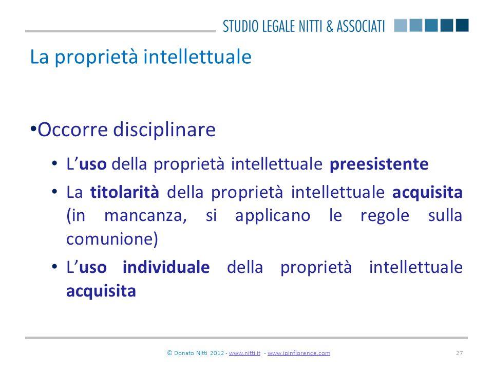 © Donato Nitti 2012 - www.nitti.it - www.ipinflorence.comwww.nitti.itwww.ipinflorence.com27 La proprietà intellettuale Occorre disciplinare Luso della