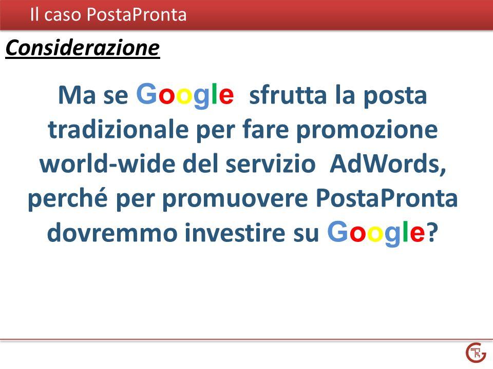 Il caso PostaPronta Ma se Google sfrutta la posta tradizionale per fare promozione world-wide del servizio AdWords, perché per promuovere PostaPronta dovremmo investire su Google .