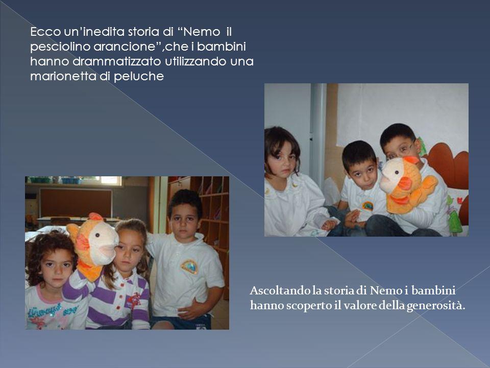 Ecco uninedita storia di Nemo il pesciolino arancione,che i bambini hanno drammatizzato utilizzando una marionetta di peluche Ascoltando la storia di Nemo i bambini hanno scoperto il valore della generosità.