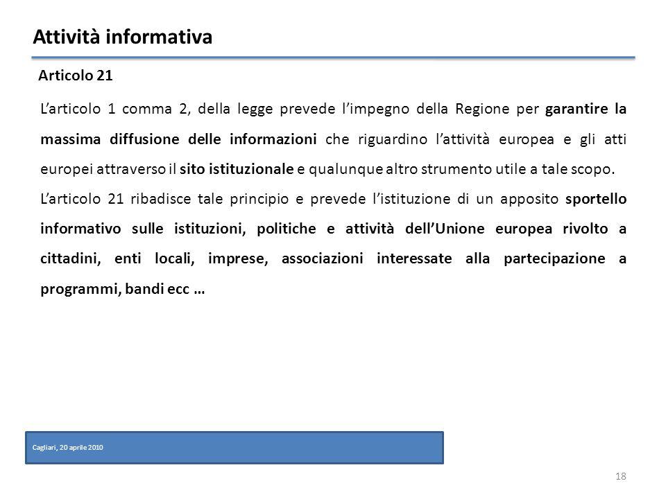 Attività informativa 18 Articolo 21 Cagliari, 20 aprile 2010 Larticolo 1 comma 2, della legge prevede limpegno della Regione per garantire la massima diffusione delle informazioni che riguardino lattività europea e gli atti europei attraverso il sito istituzionale e qualunque altro strumento utile a tale scopo.