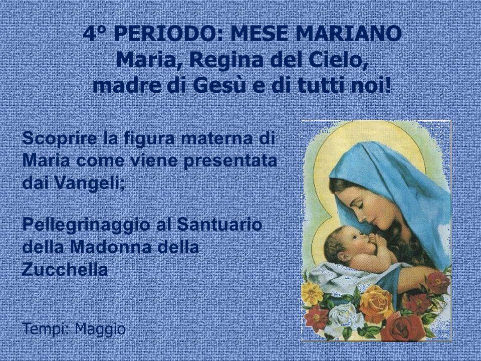 4° PERIODO: MESE MARIANO Maria, Regina del Cielo, madre di Gesù e di tutti noi! Scoprire la figura materna di Maria come viene presentata dai Vangeli;