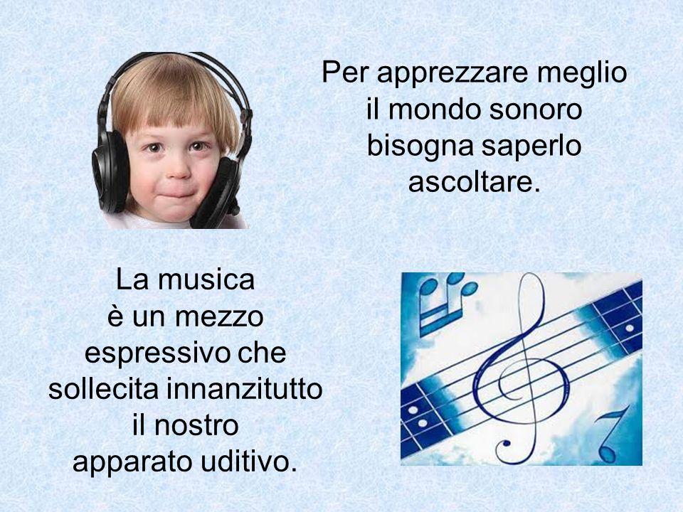 Per apprezzare meglio il mondo sonoro bisogna saperlo ascoltare. La musica è un mezzo espressivo che sollecita innanzitutto il nostro apparato uditivo