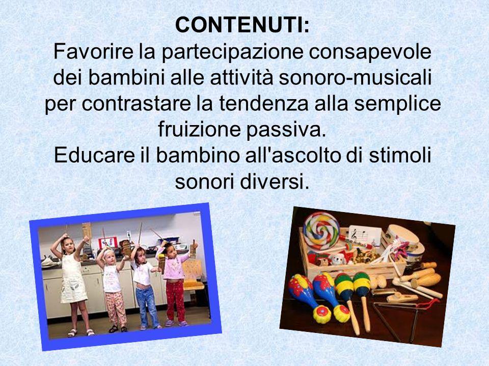 CONTENUTI: Favorire la partecipazione consapevole dei bambini alle attività sonoro-musicali per contrastare la tendenza alla semplice fruizione passiv