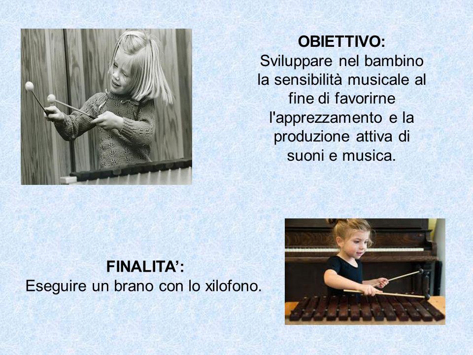 OBIETTIVO: Sviluppare nel bambino la sensibilità musicale al fine di favorirne l'apprezzamento e la produzione attiva di suoni e musica. FINALITA: Ese