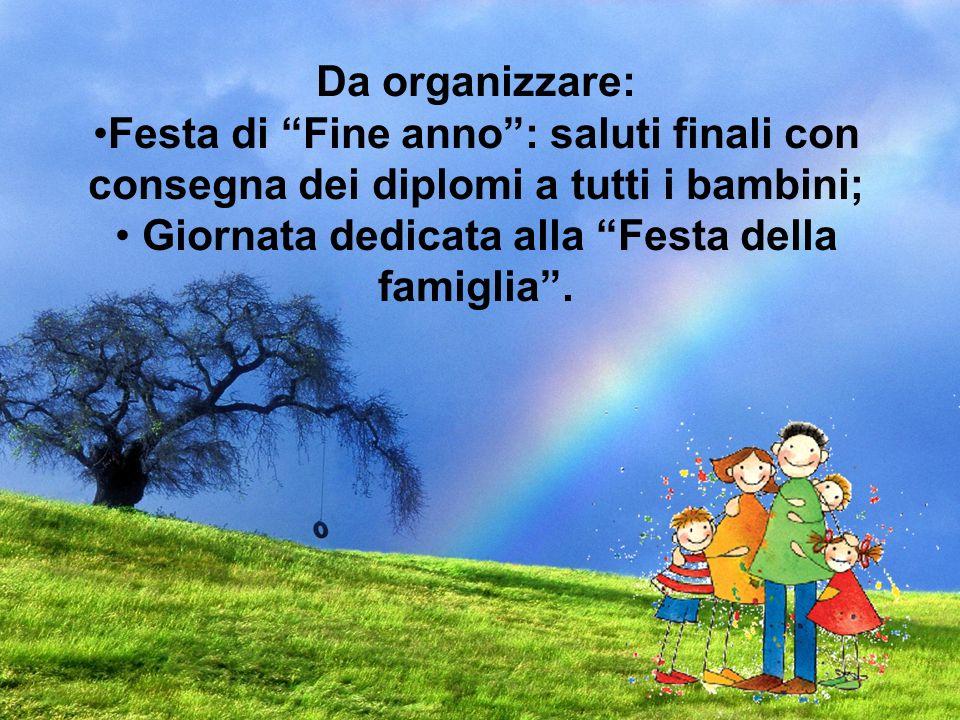 Da organizzare: Festa di Fine anno: saluti finali con consegna dei diplomi a tutti i bambini; Giornata dedicata alla Festa della famiglia.