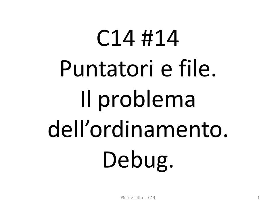Piero Scotto - C141 C14 #14 Puntatori e file. Il problema dellordinamento. Debug.
