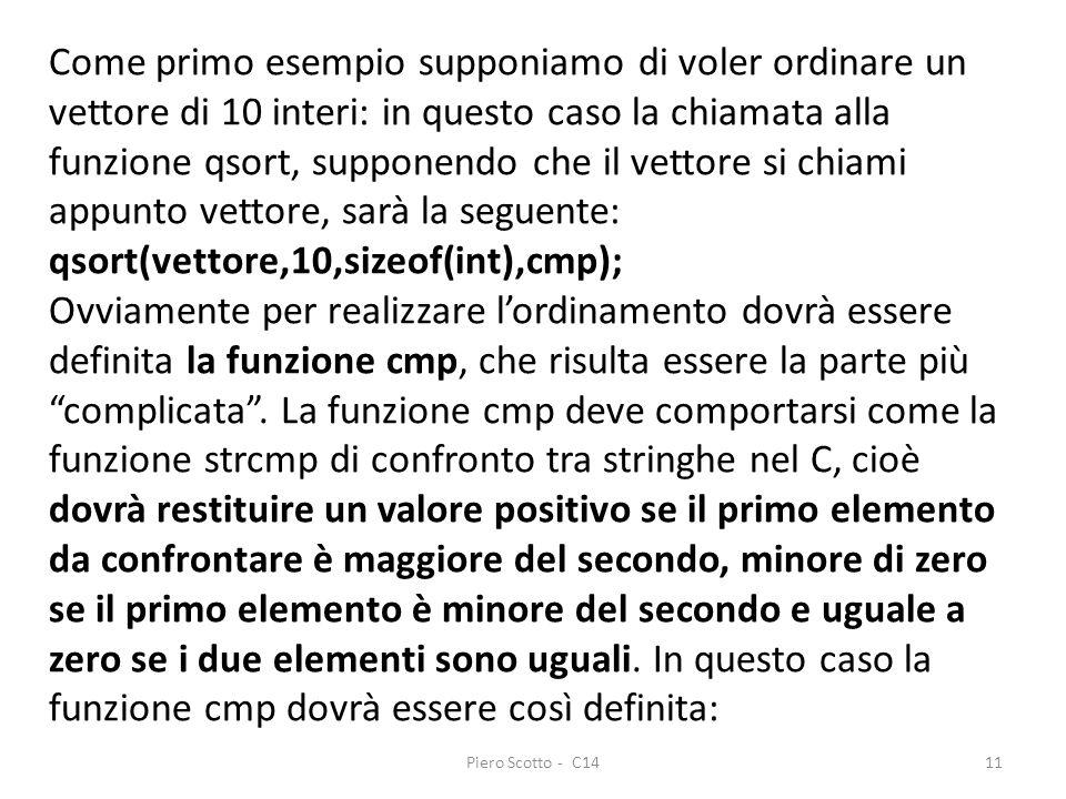 Piero Scotto - C1411 Come primo esempio supponiamo di voler ordinare un vettore di 10 interi: in questo caso la chiamata alla funzione qsort, supponendo che il vettore si chiami appunto vettore, sarà la seguente: qsort(vettore,10,sizeof(int),cmp); Ovviamente per realizzare lordinamento dovrà essere definita la funzione cmp, che risulta essere la parte più complicata.