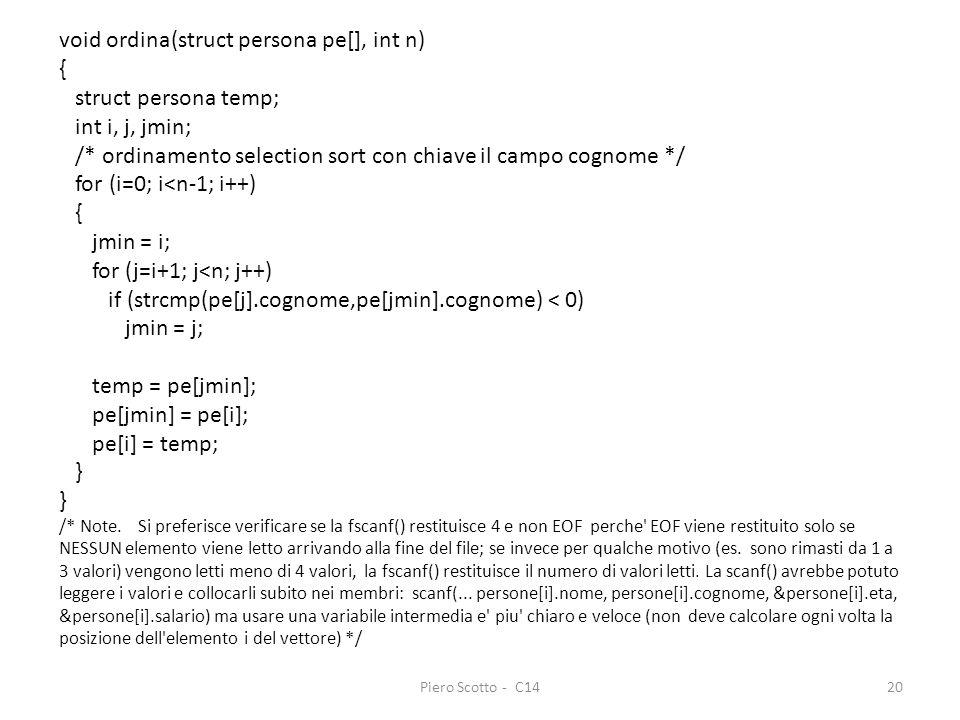 Piero Scotto - C1420 void ordina(struct persona pe[], int n) { struct persona temp; int i, j, jmin; /* ordinamento selection sort con chiave il campo cognome */ for (i=0; i<n-1; i++) { jmin = i; for (j=i+1; j<n; j++) if (strcmp(pe[j].cognome,pe[jmin].cognome) < 0) jmin = j; temp = pe[jmin]; pe[jmin] = pe[i]; pe[i] = temp; } /* Note.