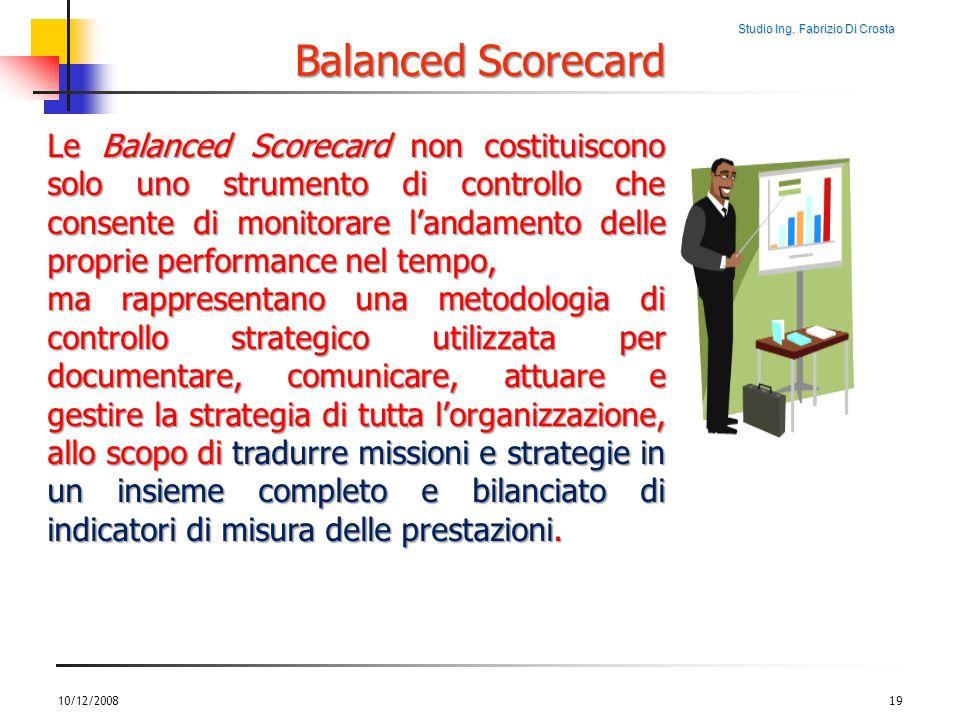 Studio Ing. Fabrizio Di Crosta 10/12/200819 Le Balanced Scorecard non costituiscono solo uno strumento di controllo che consente di monitorare landame