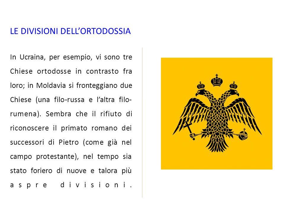 LE DIVISIONI DELLORTODOSSIA In Ucraina, per esempio, vi sono tre Chiese ortodosse in contrasto fra loro; in Moldavia si fronteggiano due Chiese (una filo-russa e laltra filo- rumena).
