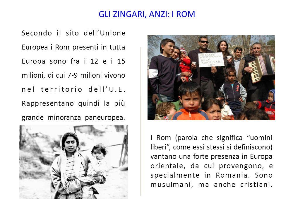 GLI ZINGARI, ANZI: I ROM Secondo il sito dellUnione Europea i Rom presenti in tutta Europa sono fra i 12 e i 15 milioni, di cui 7-9 milioni vivono nel territorio dellU.E.