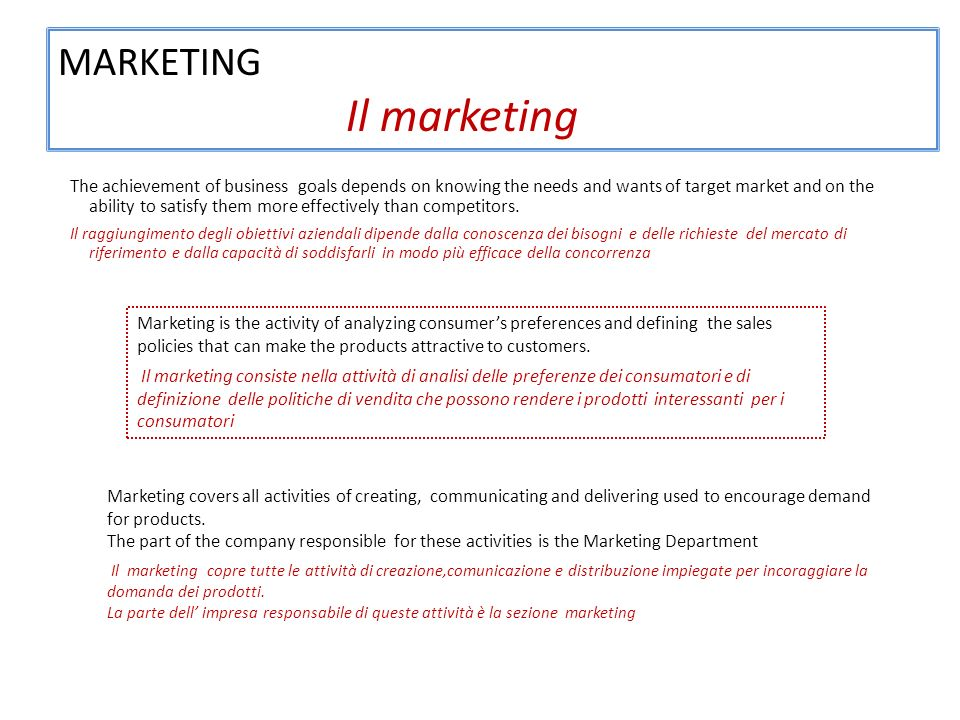 MARKETING Il marketing The achievement of business goals depends on knowing the needs and wants of target market and on the ability to satisfy them more effectively than competitors.