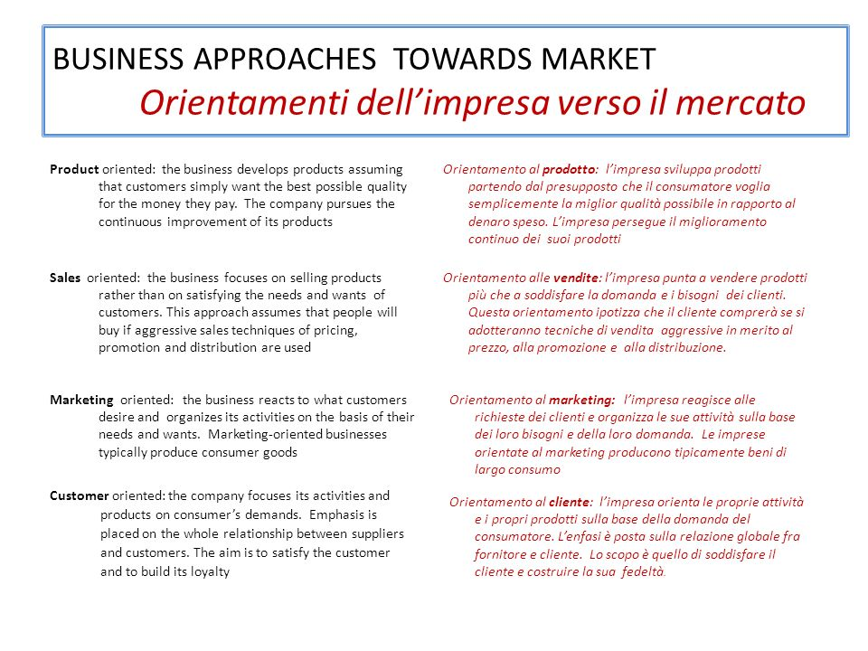 BUSINESS APPROACHES TOWARDS MARKET Orientamenti dellimpresa verso il mercato Product oriented: the business develops products assuming that customers