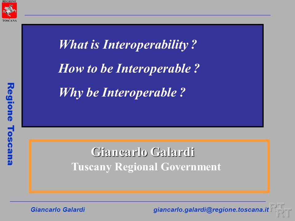 Giancarlo Galardigiancarlo.galardi@regione.toscana.it Regione Toscana Giancarlo Galardi Tuscany Regional Government What is Interoperability ? How to