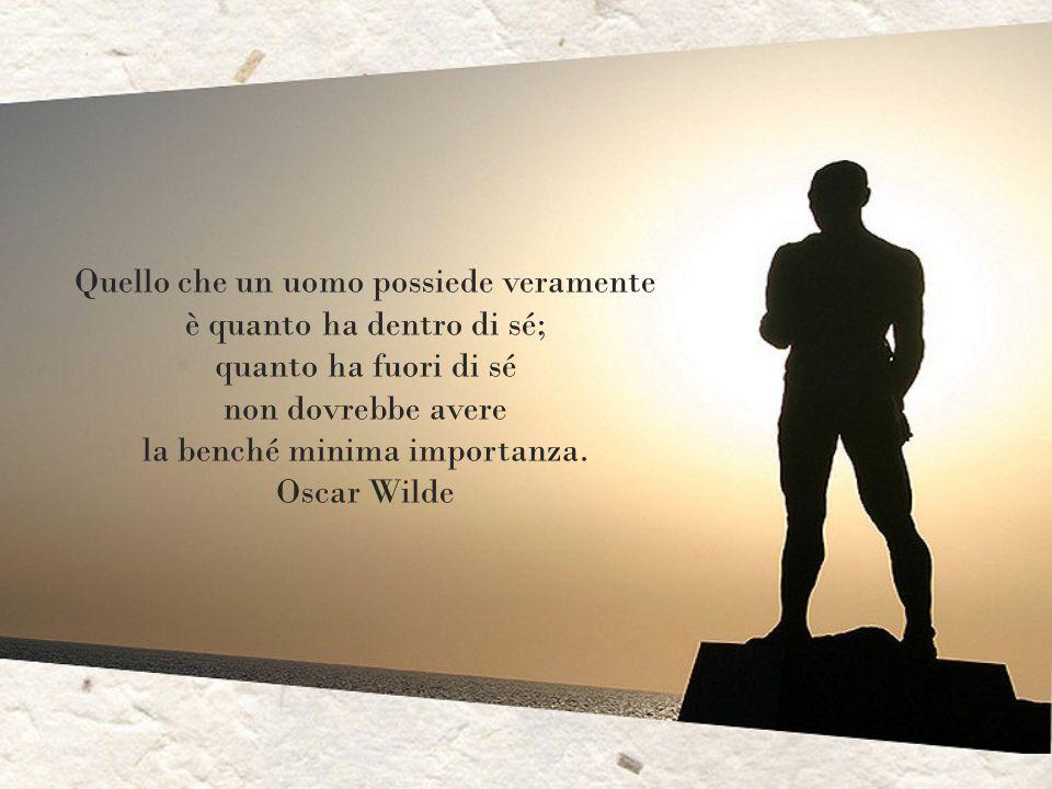 Quello che un uomo possiede veramente è quanto ha dentro di sé; quanto ha fuori di sé non dovrebbe avere la benché minima importanza.