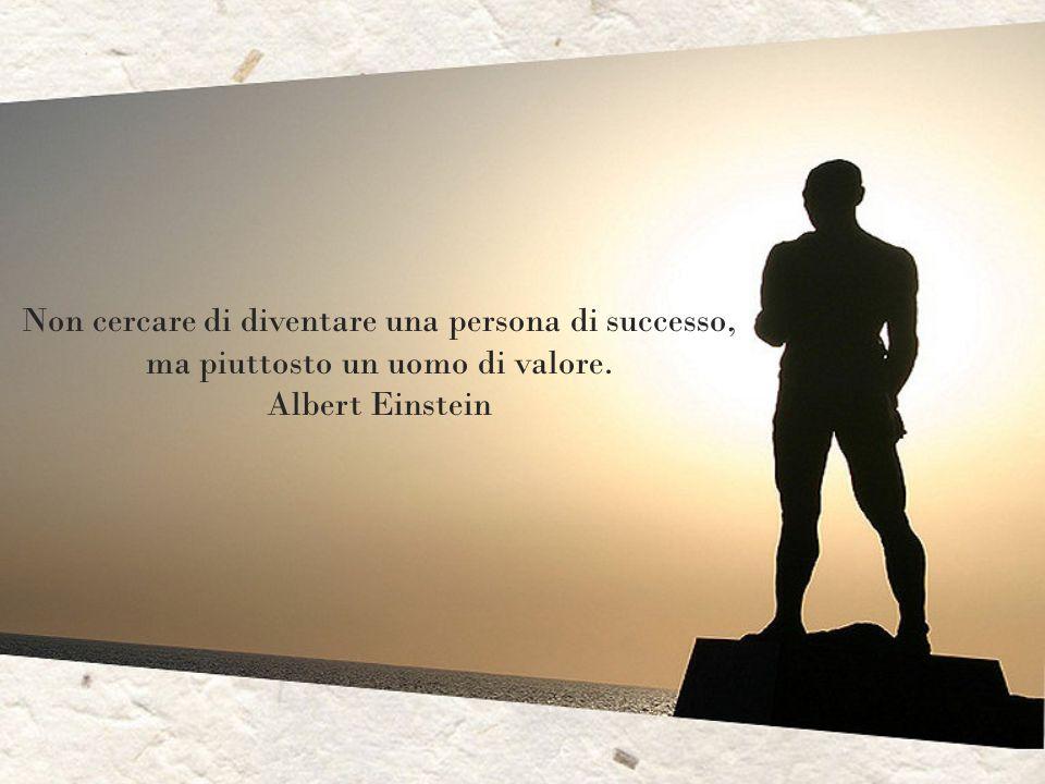 Non cercare di diventare una persona di successo, ma piuttosto un uomo di valore. Albert Einstein