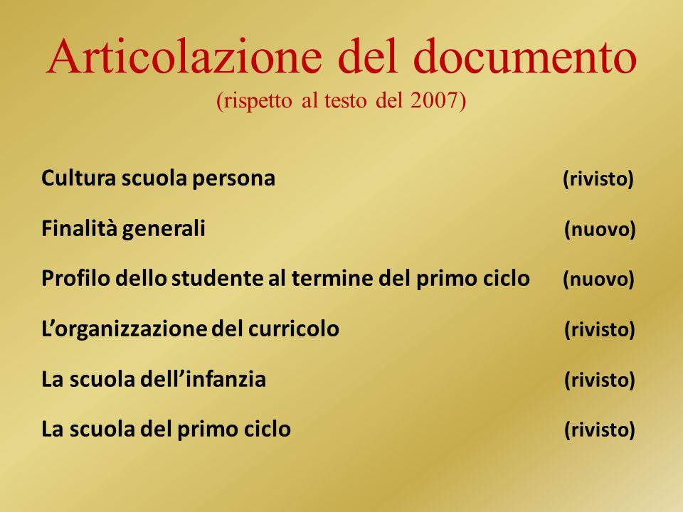 Articolazione del documento (rispetto al testo del 2007) Cultura scuola persona (rivisto) Finalità generali (nuovo) Profilo dello studente al termine del primo ciclo (nuovo) Lorganizzazione del curricolo (rivisto) La scuola dellinfanzia (rivisto) La scuola del primo ciclo (rivisto)