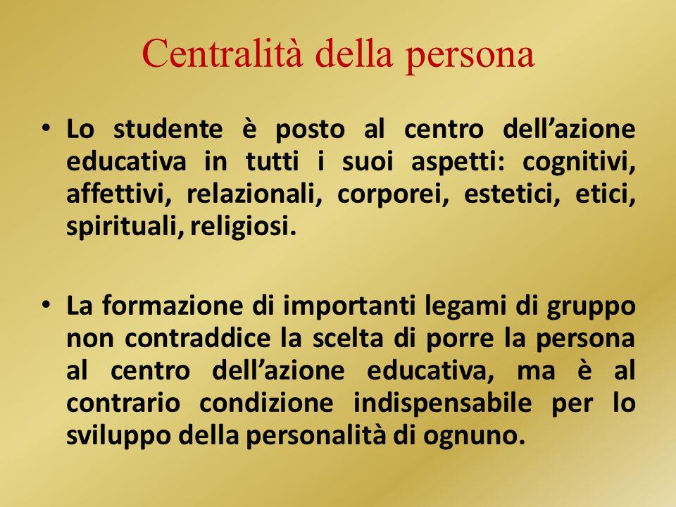 Centralità della persona Lo studente è posto al centro dellazione educativa in tutti i suoi aspetti: cognitivi, affettivi, relazionali, corporei, estetici, etici, spirituali, religiosi.