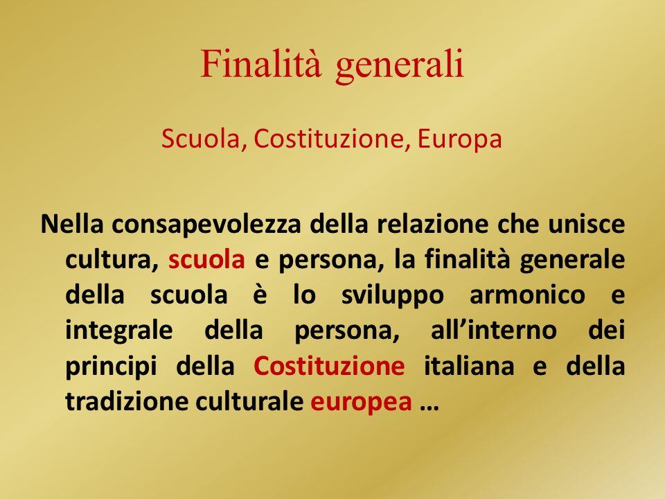 Finalità generali Scuola, Costituzione, Europa Nella consapevolezza della relazione che unisce cultura, scuola e persona, la finalità generale della scuola è lo sviluppo armonico e integrale della persona, allinterno dei principi della Costituzione italiana e della tradizione culturale europea …