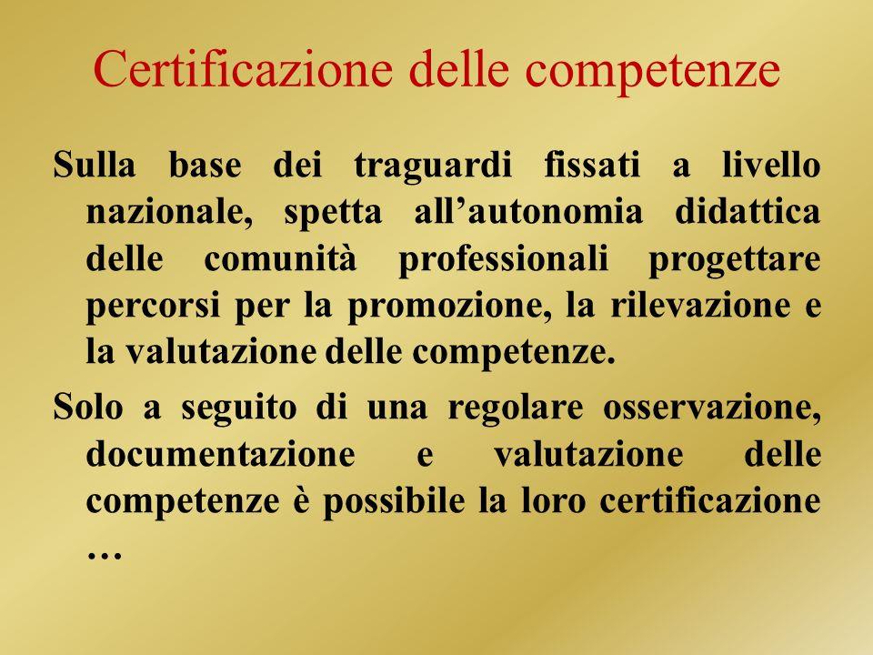 Certificazione delle competenze Sulla base dei traguardi fissati a livello nazionale, spetta allautonomia didattica delle comunità professionali progettare percorsi per la promozione, la rilevazione e la valutazione delle competenze.