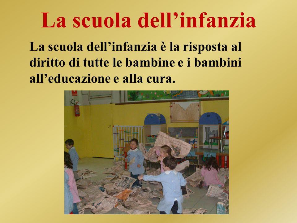 La scuola dellinfanzia La scuola dellinfanzia è la risposta al diritto di tutte le bambine e i bambini alleducazione e alla cura.