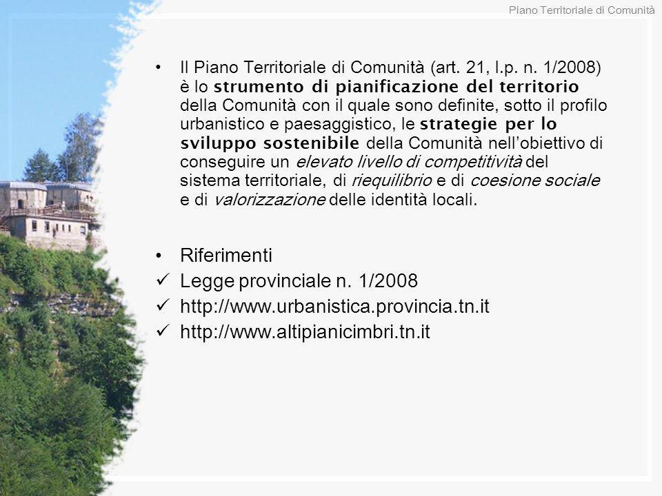 Il Piano Territoriale di Comunità (art. 21, l.p. n. 1/2008) è lo strumento di pianificazione del territorio della Comunità con il quale sono definite,